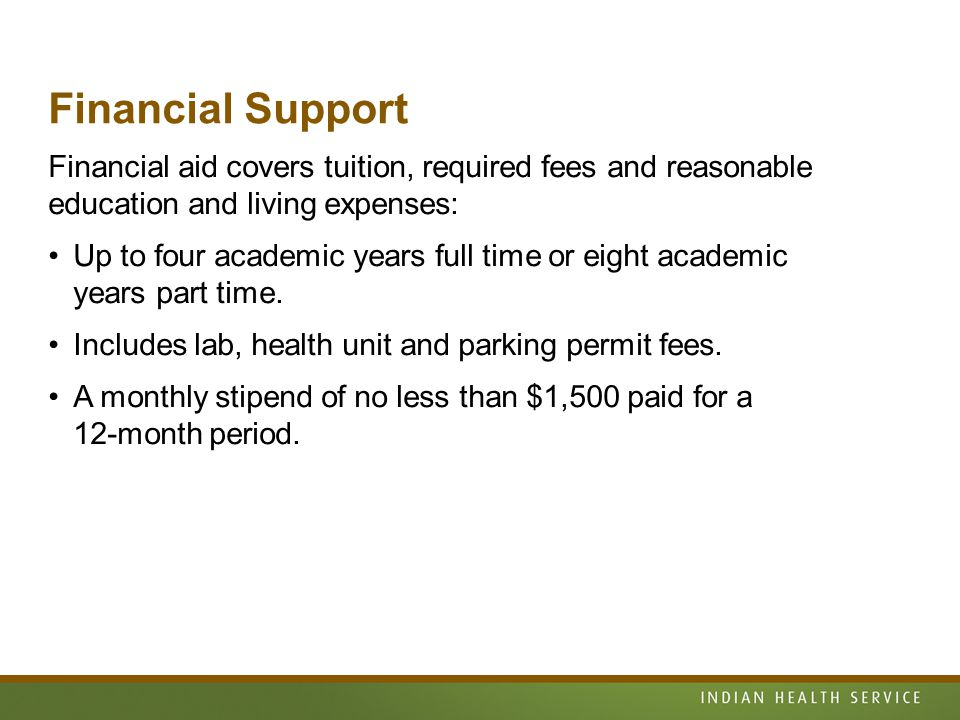 Financial Support Financial aid covers tuition, required fees and reasonable education and living expenses: Up to four academic years full time or eight academic years part time.