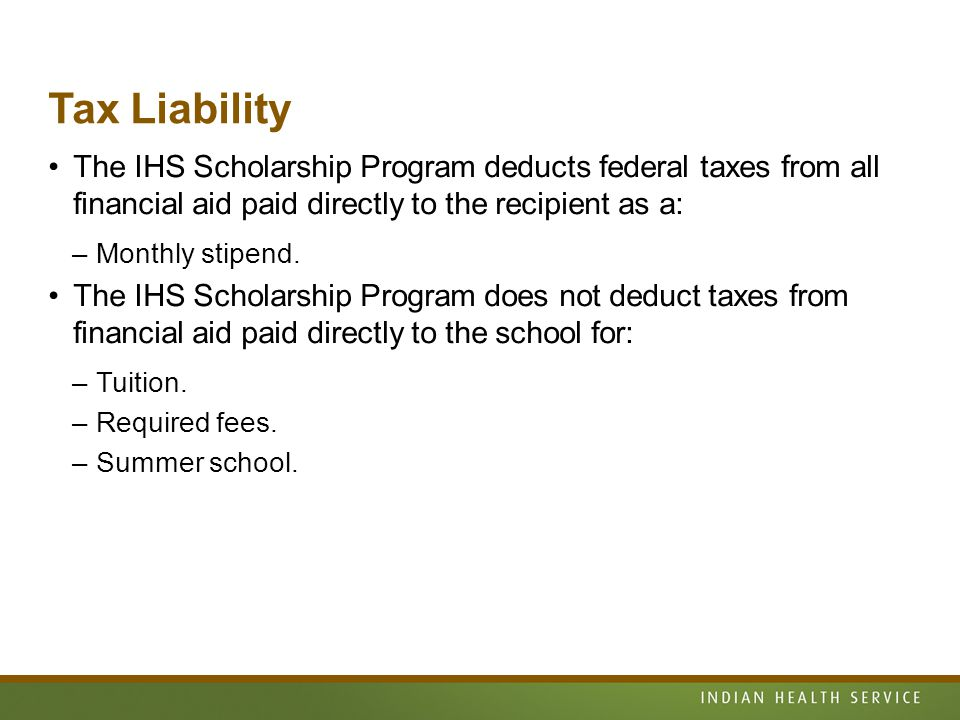Tax Liability The IHS Scholarship Program deducts federal taxes from all financial aid paid directly to the recipient as a: –Monthly stipend.