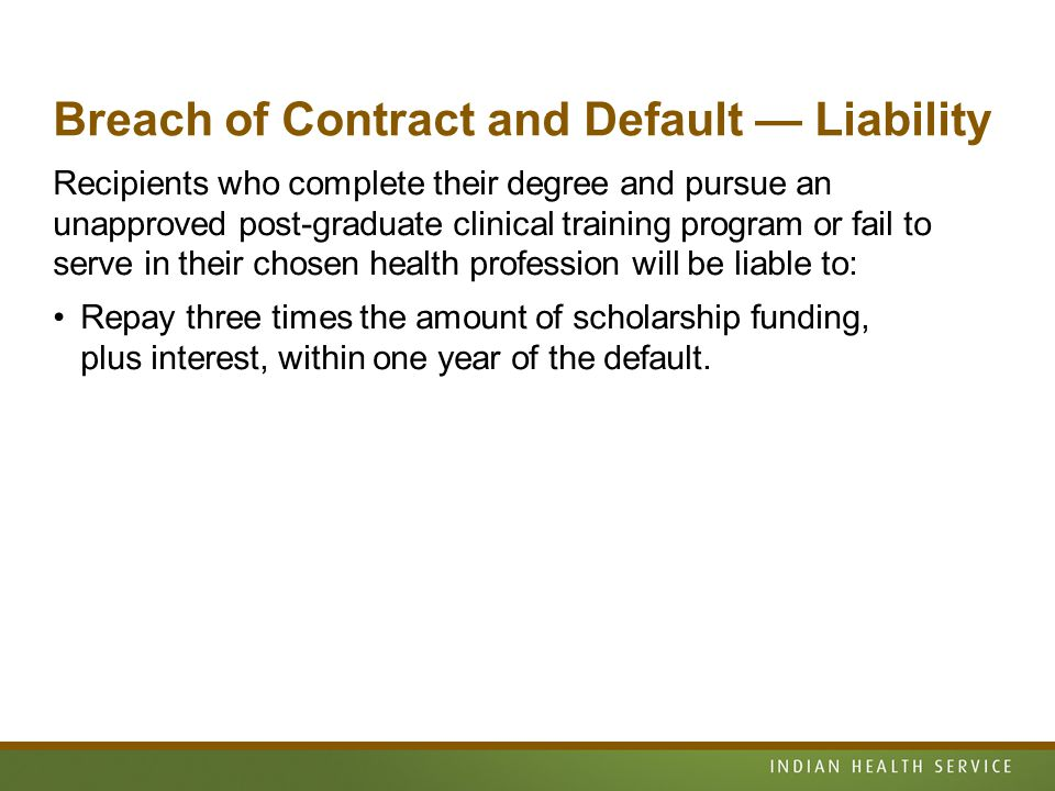 Breach of Contract and Default — Liability Recipients who complete their degree and pursue an unapproved post-graduate clinical training program or fail to serve in their chosen health profession will be liable to: Repay three times the amount of scholarship funding, plus interest, within one year of the default.