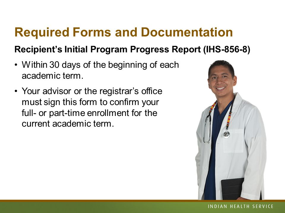 Required Forms and Documentation Recipient's Initial Program Progress Report (IHS-856-8) Within 30 days of the beginning of each academic term.