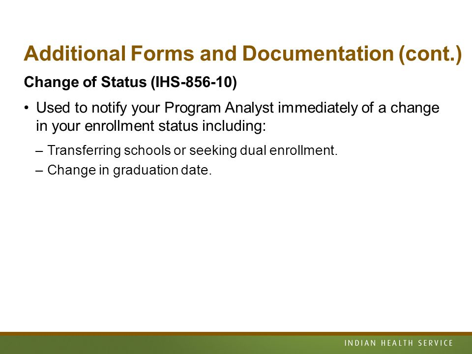 Additional Forms and Documentation (cont.) Change of Status (IHS-856-10) Used to notify your Program Analyst immediately of a change in your enrollment status including: –Transferring schools or seeking dual enrollment.