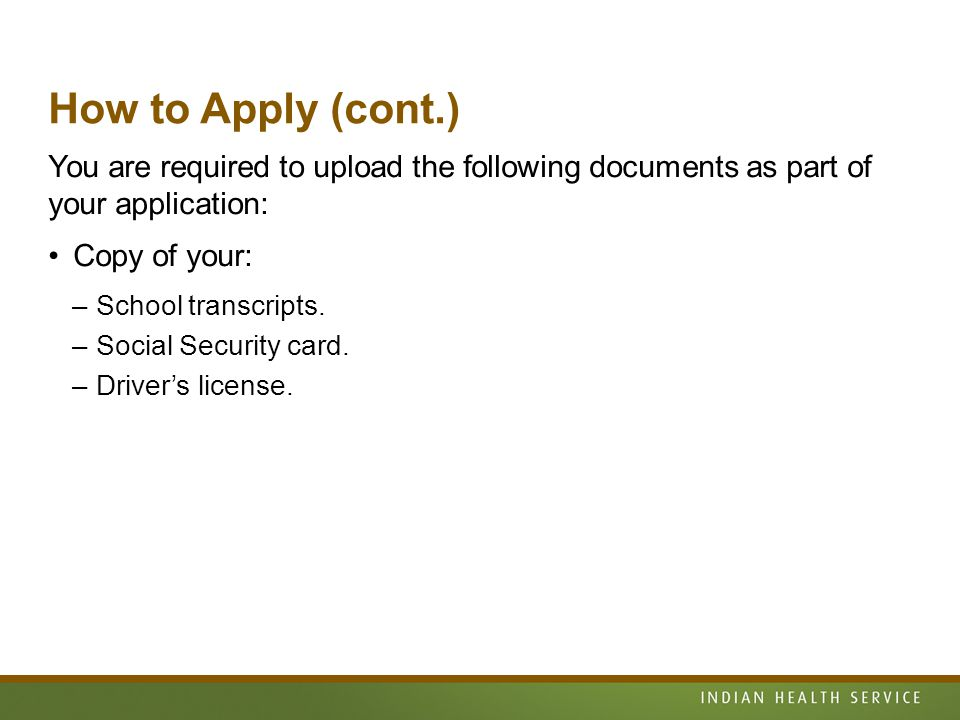 How to Apply (cont.) You are required to upload the following documents as part of your application: Copy of your: –School transcripts.