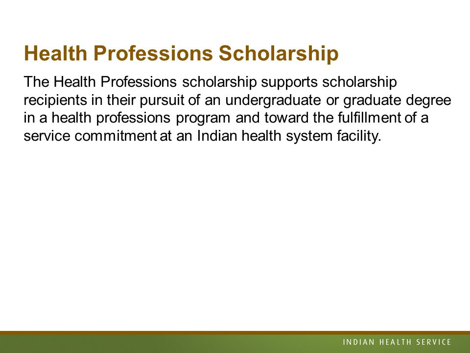 Health Professions Scholarship The Health Professions scholarship supports scholarship recipients in their pursuit of an undergraduate or graduate degree in a health professions program and toward the fulfillment of a service commitment at an Indian health system facility.
