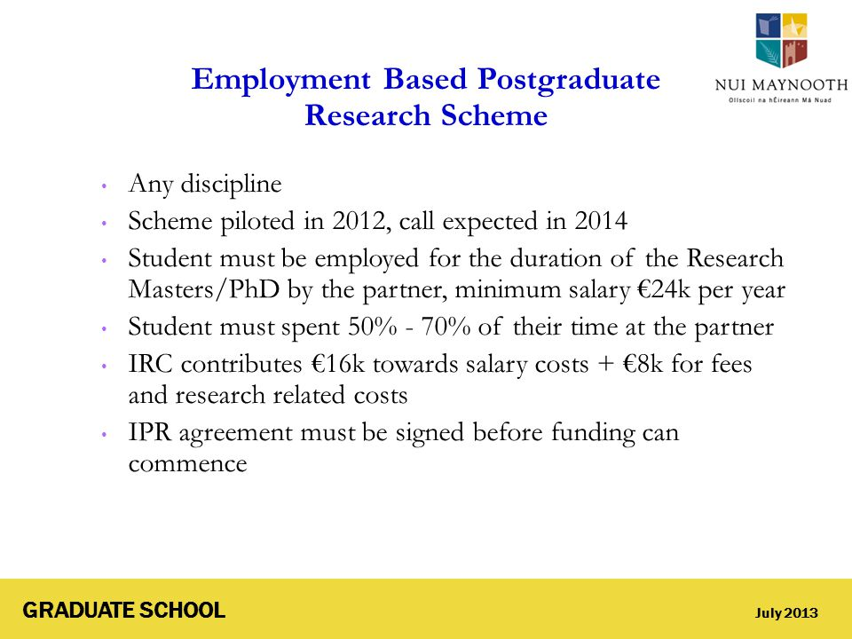 GRADUATE SCHOOL July 2013 Employment Based Postgraduate Research Scheme Any discipline Scheme piloted in 2012, call expected in 2014 Student must be e