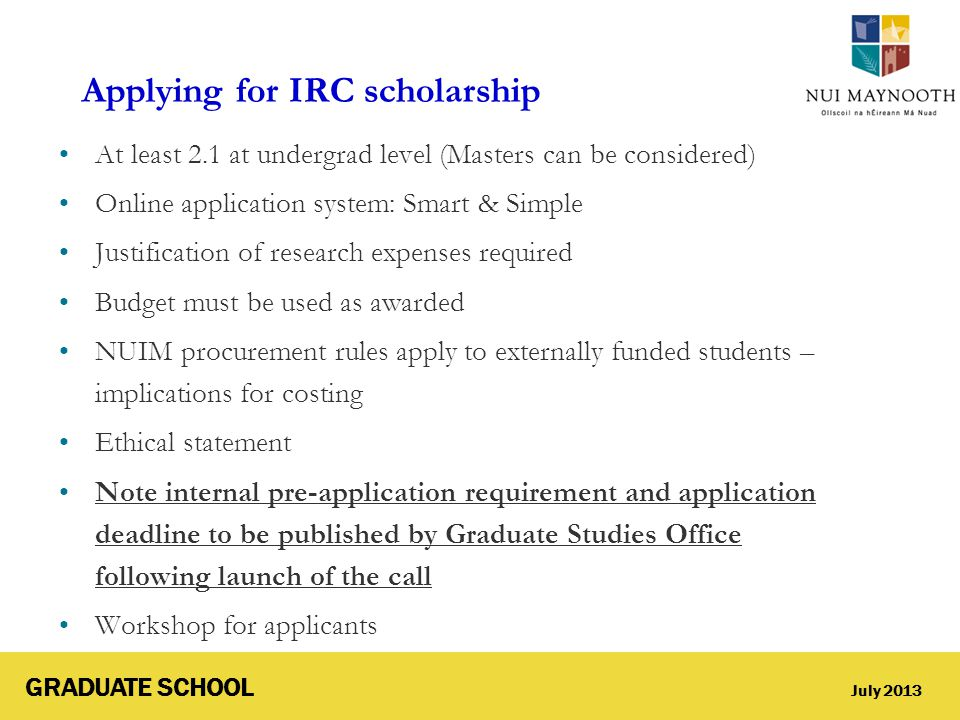 GRADUATE SCHOOL July 2013 Applying for IRC scholarship At least 2.1 at undergrad level (Masters can be considered) Online application system: Smart &