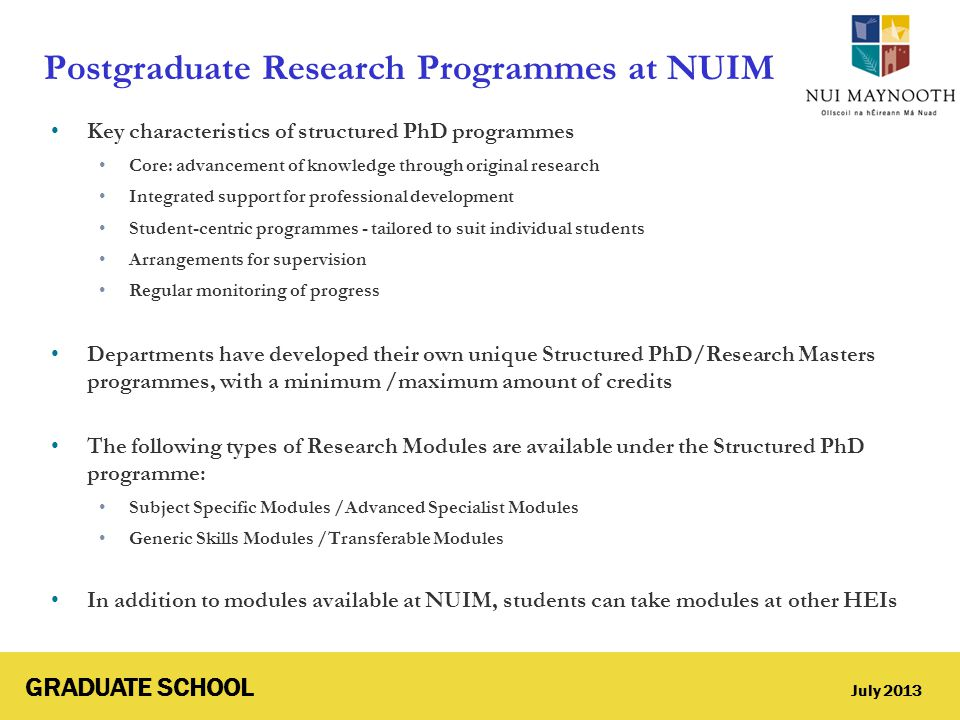 GRADUATE SCHOOL July 2013 Postgraduate Research Programmes at NUIM Key characteristics of structured PhD programmes Core: advancement of knowledge thr