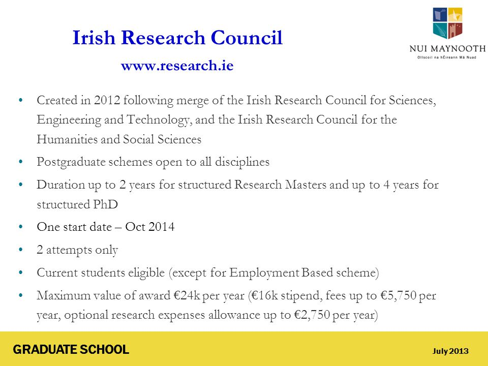 GRADUATE SCHOOL July 2013 Irish Research Council www.research.ie Created in 2012 following merge of the Irish Research Council for Sciences, Engineeri