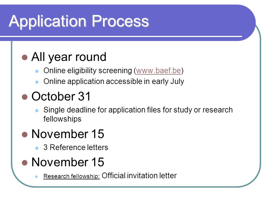Application Process All year round Online eligibility screening (www.baef.be)www.baef.be Online application accessible in early July October 31 Single deadline for application files for study or research fellowships November 15 3 Reference letters November 15 Research fellowship: Official invitation letter
