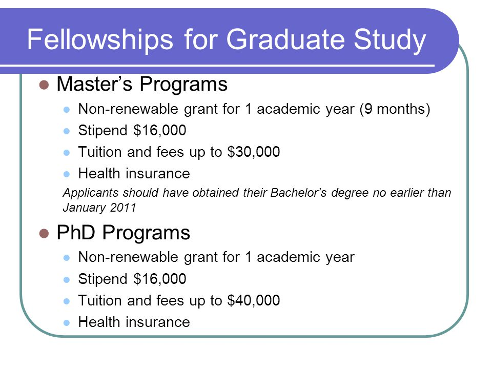 Fellowships for Graduate Study Master's Programs Non-renewable grant for 1 academic year (9 months) Stipend $16,000 Tuition and fees up to $30,000 Health insurance Applicants should have obtained their Bachelor's degree no earlier than January 2011 PhD Programs Non-renewable grant for 1 academic year Stipend $16,000 Tuition and fees up to $40,000 Health insurance