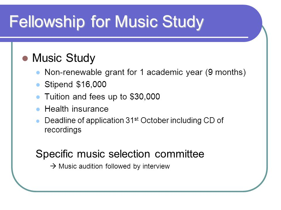 Fellowship for Music Study Music Study Non-renewable grant for 1 academic year (9 months) Stipend $16,000 Tuition and fees up to $30,000 Health insurance Deadline of application 31 st October including CD of recordings Specific music selection committee  Music audition followed by interview