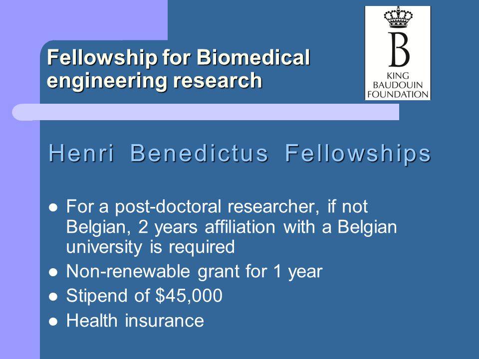 Fellowship for Biomedical engineering research Henri Benedictus Fellowships For a post-doctoral researcher, if not Belgian, 2 years affiliation with a Belgian university is required Non-renewable grant for 1 year Stipend of $45,000 Health insurance