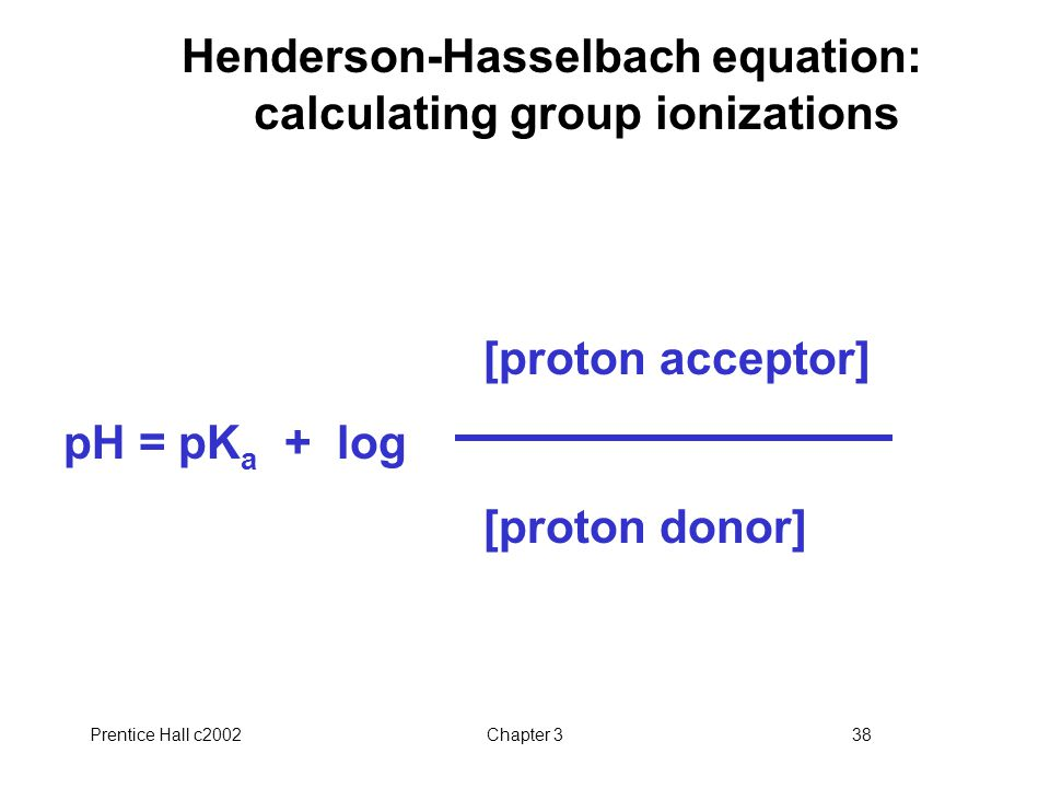 Prentice Hall c2002Chapter 338 Henderson-Hasselbach equation: calculating group ionizations [proton acceptor] pH = pK a + log [proton donor]
