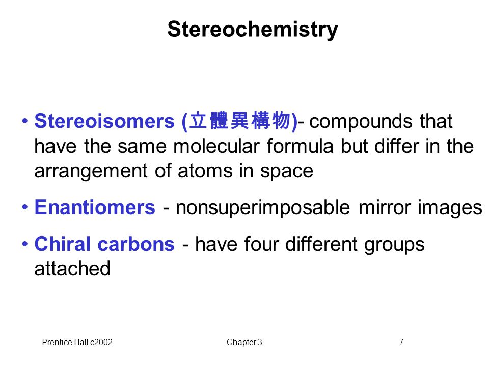 Prentice Hall c2002Chapter 37 Stereochemistry Stereoisomers ( 立體異構物 )- compounds that have the same molecular formula but differ in the arrangement of atoms in space Enantiomers - nonsuperimposable mirror images Chiral carbons - have four different groups attached