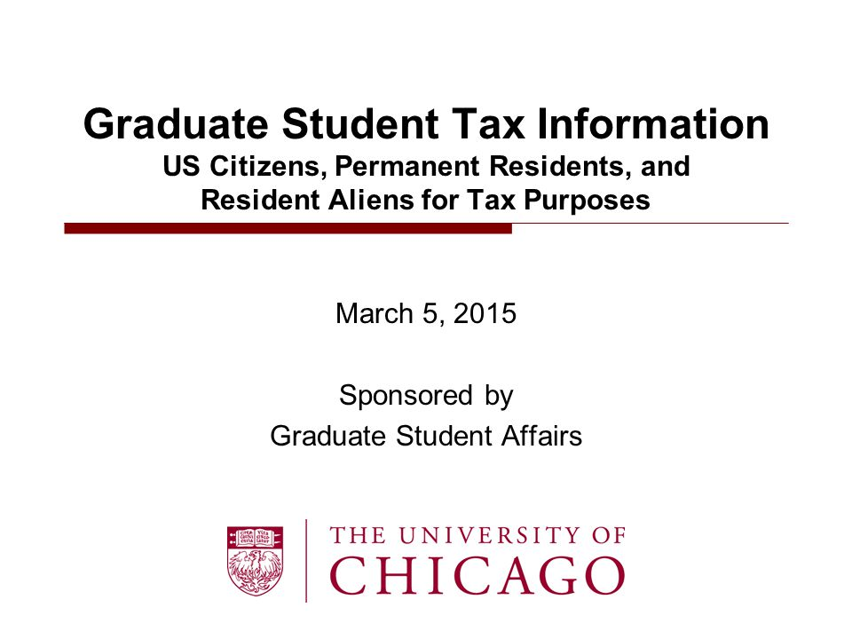 Graduate Student Tax Information US Citizens, Permanent Residents, and Resident Aliens for Tax Purposes March 5, 2015 Sponsored by Graduate Student Affairs