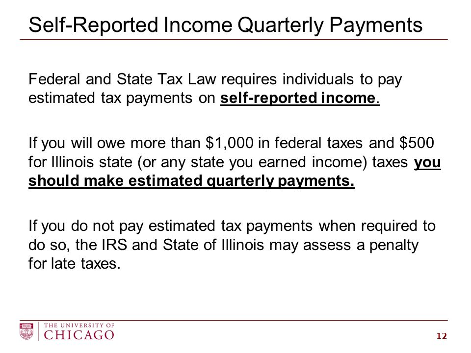 Self-Reported Income Quarterly Payments Federal and State Tax Law requires individuals to pay estimated tax payments on self-reported income.