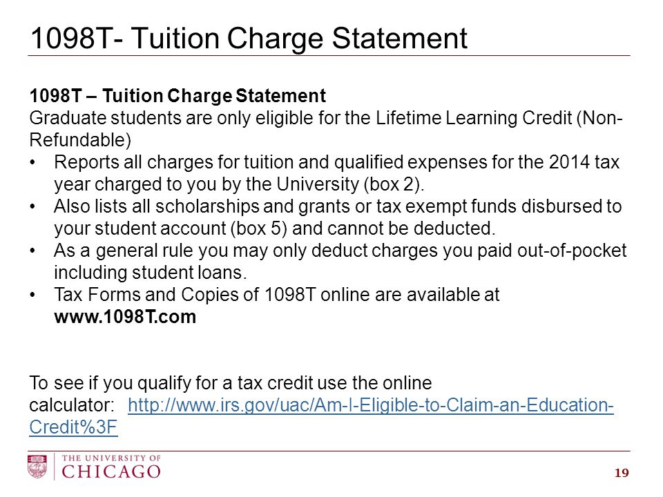 1098T- Tuition Charge Statement 19 1098T – Tuition Charge Statement Graduate students are only eligible for the Lifetime Learning Credit (Non- Refundable) Reports all charges for tuition and qualified expenses for the 2014 tax year charged to you by the University (box 2).