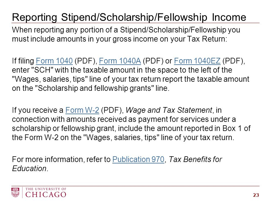 Reporting Stipend/Scholarship/Fellowship Income When reporting any portion of a Stipend/Scholarship/Fellowship you must include amounts in your gross income on your Tax Return: If filing Form 1040 (PDF), Form 1040A (PDF) or Form 1040EZ (PDF), enter SCH with the taxable amount in the space to the left of the Wages, salaries, tips line of your tax return report the taxable amount on the Scholarship and fellowship grants line.Form 1040Form 1040AForm 1040EZ If you receive a Form W-2 (PDF), Wage and Tax Statement, in connection with amounts received as payment for services under a scholarship or fellowship grant, include the amount reported in Box 1 of the Form W-2 on the Wages, salaries, tips line of your tax return.Form W-2 For more information, refer to Publication 970, Tax Benefits for Education.Publication 970 23