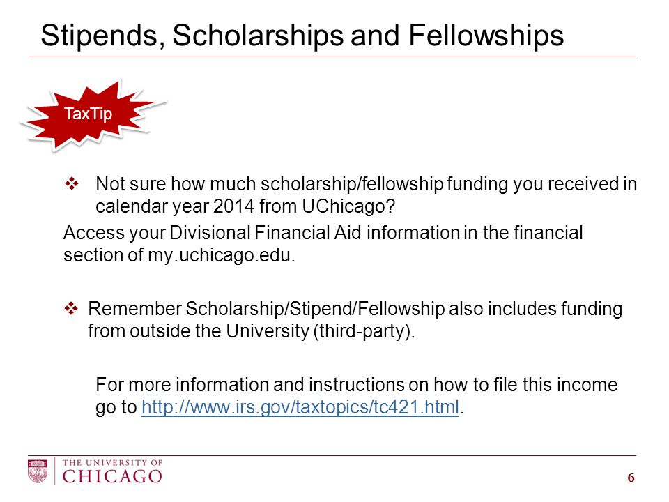 Stipends, Scholarships and Fellowships  Not sure how much scholarship/fellowship funding you received in calendar year 2014 from UChicago.
