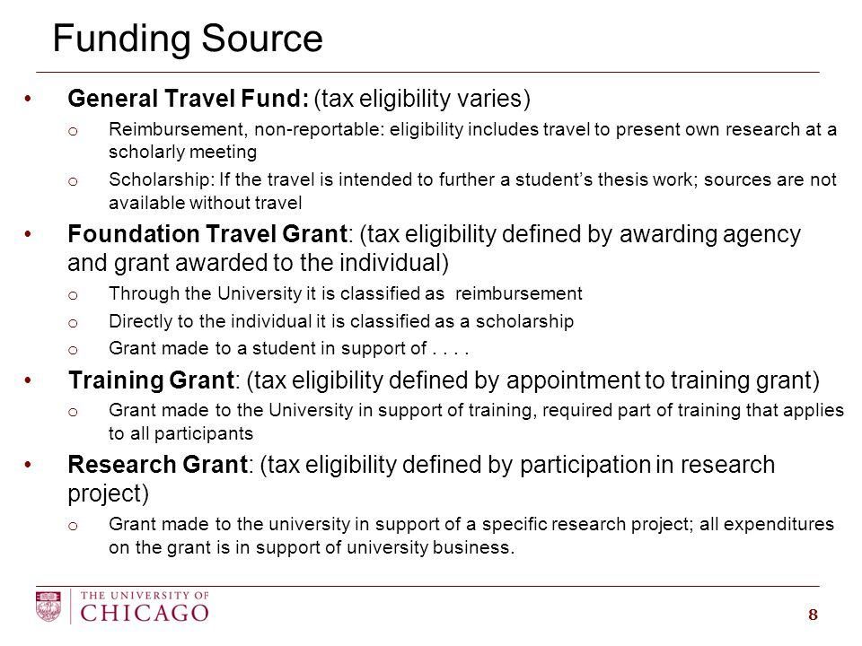 Funding Source General Travel Fund: (tax eligibility varies) o Reimbursement, non-reportable: eligibility includes travel to present own research at a scholarly meeting o Scholarship: If the travel is intended to further a student's thesis work; sources are not available without travel Foundation Travel Grant: (tax eligibility defined by awarding agency and grant awarded to the individual) o Through the University it is classified as reimbursement o Directly to the individual it is classified as a scholarship o Grant made to a student in support of....