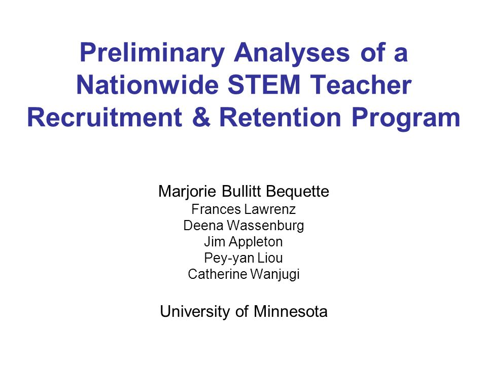 Preliminary Analyses of a Nationwide STEM Teacher Recruitment & Retention Program Marjorie Bullitt Bequette Frances Lawrenz Deena Wassenburg Jim Appleton Pey-yan Liou Catherine Wanjugi University of Minnesota