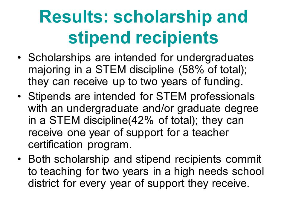 Results: scholarship and stipend recipients Scholarships are intended for undergraduates majoring in a STEM discipline (58% of total); they can receive up to two years of funding.