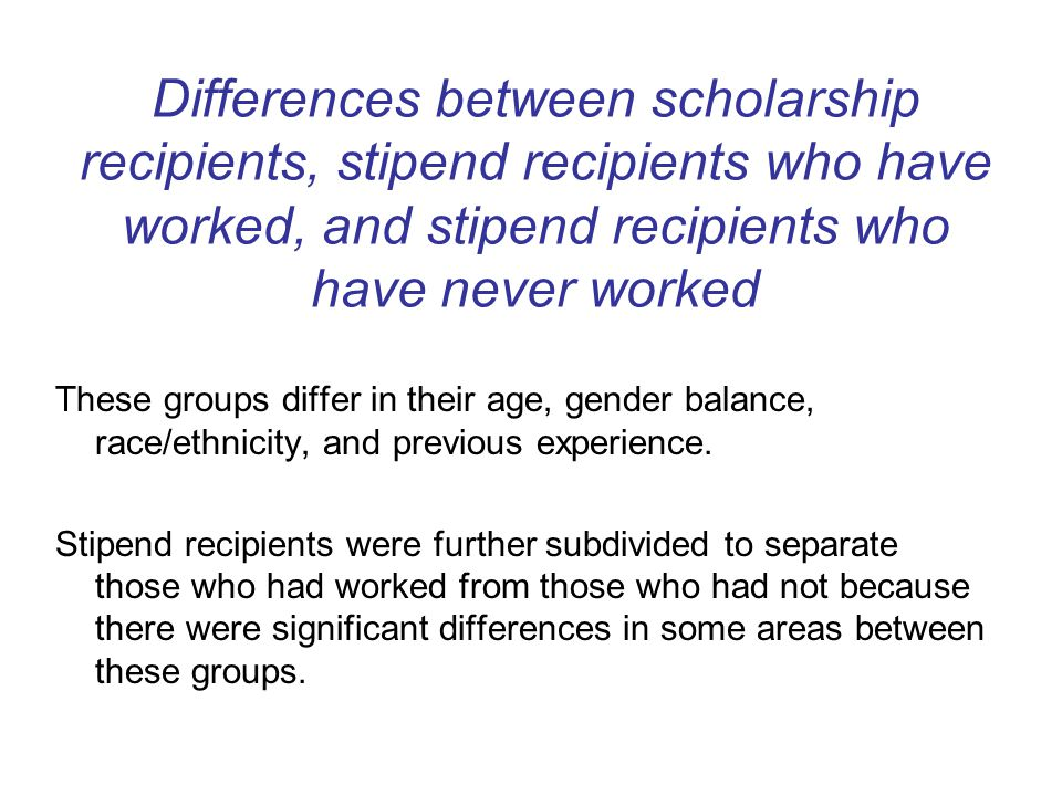 Differences between scholarship recipients, stipend recipients who have worked, and stipend recipients who have never worked These groups differ in their age, gender balance, race/ethnicity, and previous experience.