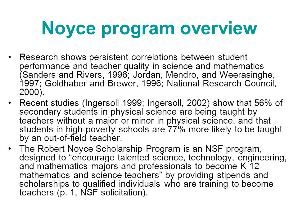 Noyce program overview Research shows persistent correlations between student performance and teacher quality in science and mathematics (Sanders and Rivers, 1996; Jordan, Mendro, and Weerasinghe, 1997; Goldhaber and Brewer, 1996; National Research Council, 2000).