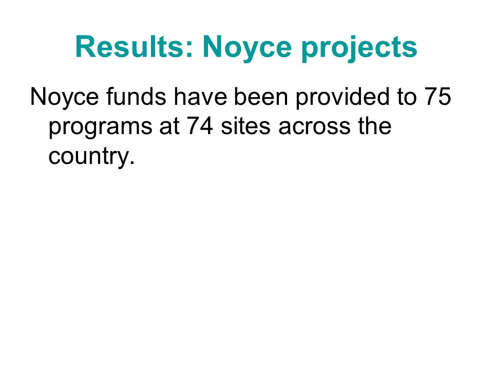 Results: Noyce projects Noyce funds have been provided to 75 programs at 74 sites across the country.