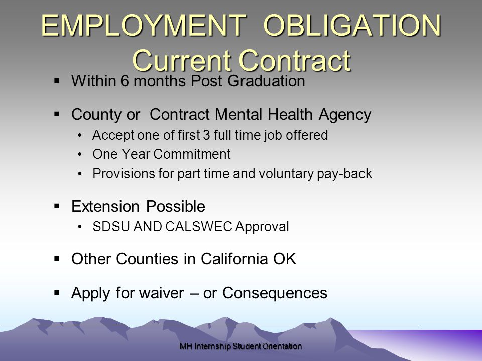 MH Internship Student Orientation EMPLOYMENT OBLIGATION Current Contract  Within 6 months Post Graduation  County or Contract Mental Health Agency Accept one of first 3 full time job offered One Year Commitment Provisions for part time and voluntary pay-back  Extension Possible SDSU AND CALSWEC Approval  Other Counties in California OK  Apply for waiver – or Consequences
