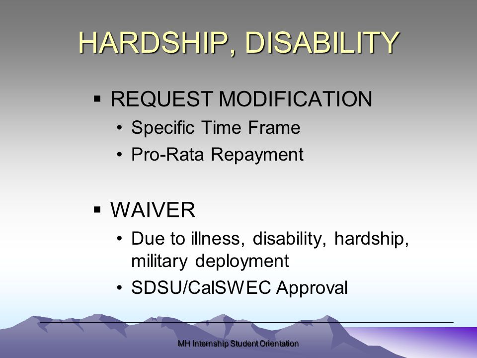 MH Internship Student Orientation HARDSHIP, DISABILITY  REQUEST MODIFICATION Specific Time Frame Pro-Rata Repayment  WAIVER Due to illness, disability, hardship, military deployment SDSU/CalSWEC Approval