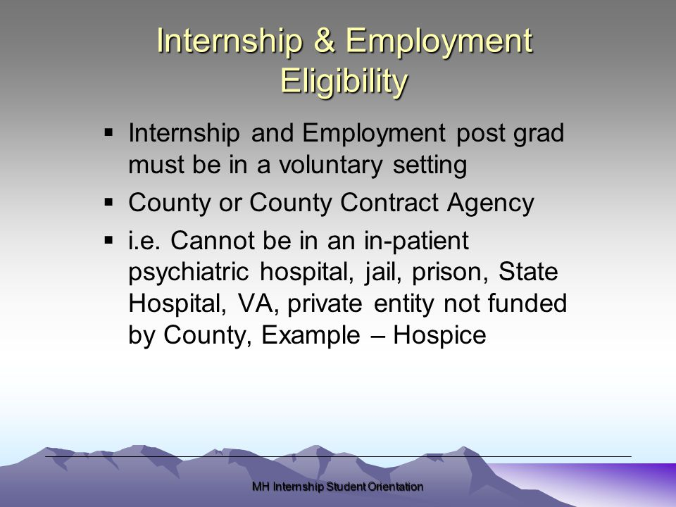 MH Internship Student Orientation Internship & Employment Eligibility  Internship and Employment post grad must be in a voluntary setting  County or County Contract Agency  i.e.