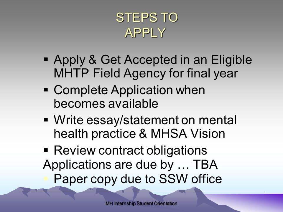 MH Internship Student Orientation STEPS TO APPLY STEPS TO APPLY  Apply & Get Accepted in an Eligible MHTP Field Agency for final year  Complete Application when becomes available  Write essay/statement on mental health practice & MHSA Vision  Review contract obligations Applications are due by … TBA  Paper copy due to SSW office
