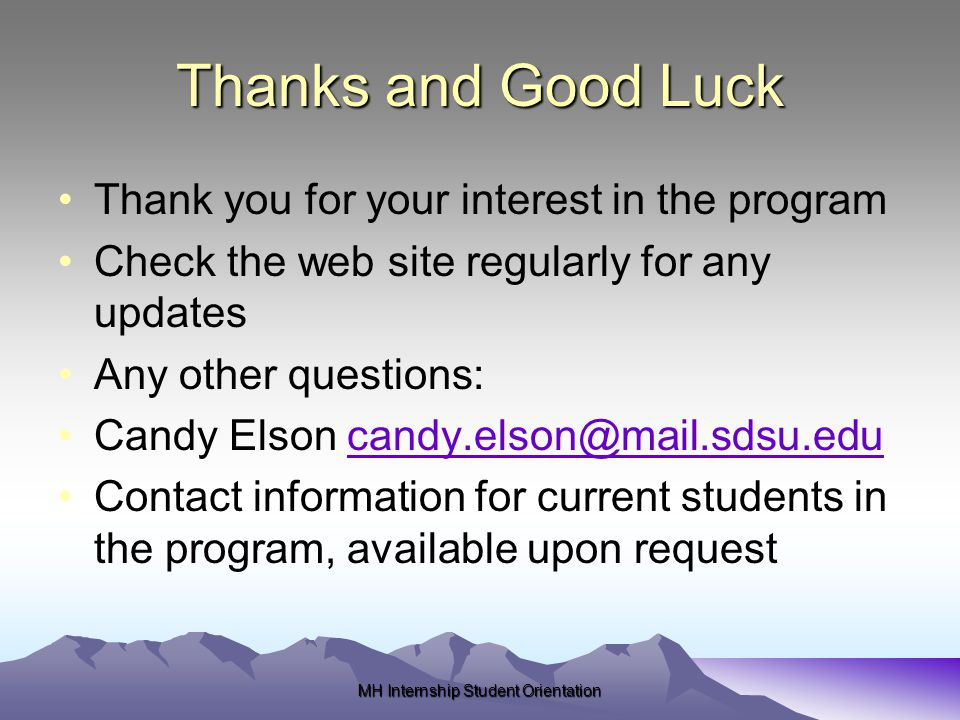 Thanks and Good Luck Thank you for your interest in the program Check the web site regularly for any updates Any other questions: Candy Elson candy.elson@mail.sdsu.educandy.elson@mail.sdsu.edu Contact information for current students in the program, available upon request MH Internship Student Orientation