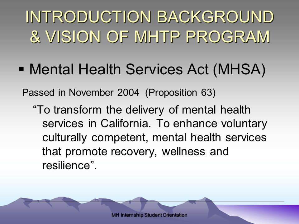 MH Internship Student Orientation INTRODUCTION BACKGROUND & VISION OF MHTP PROGRAM  Mental Health Services Act (MHSA) Passed in November 2004 (Proposition 63) To transform the delivery of mental health services in California.