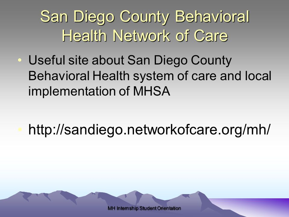 San Diego County Behavioral Health Network of Care Useful site about San Diego County Behavioral Health system of care and local implementation of MHSA http://sandiego.networkofcare.org/mh/ MH Internship Student Orientation