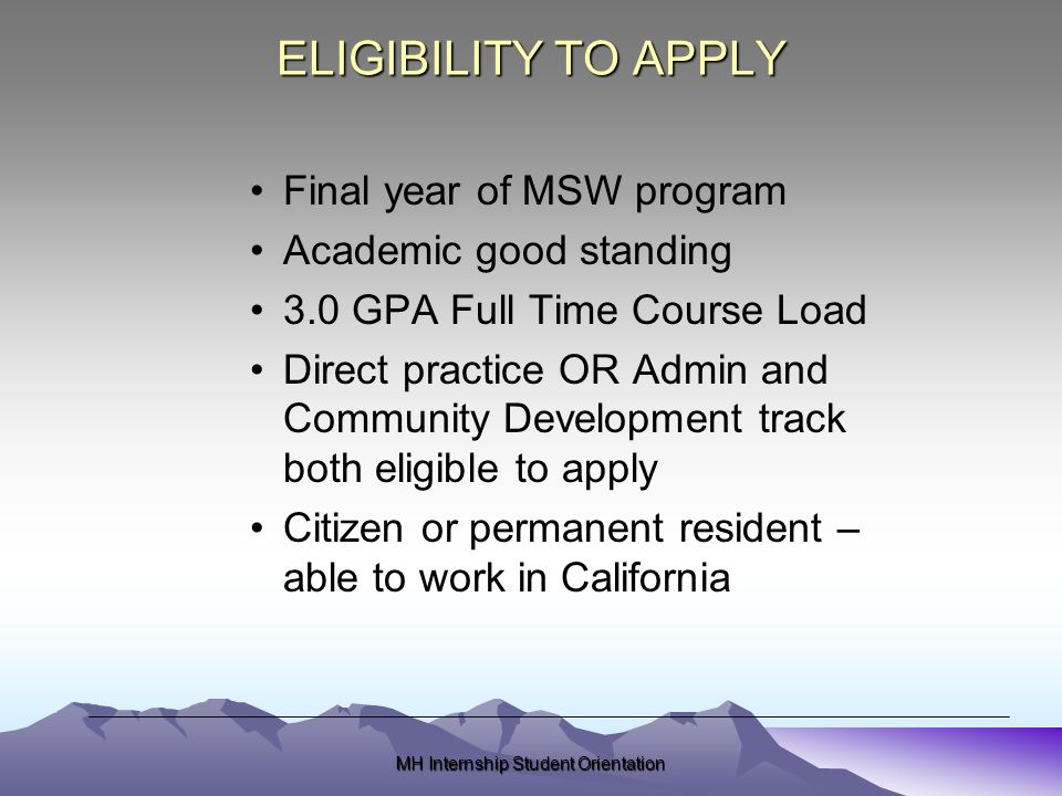 ELIGIBILITY TO APPLY Final year of MSW program Academic good standing 3.0 GPA Full Time Course Load Direct practice OR Admin and Community Development track both eligible to apply Citizen or permanent resident – able to work in California