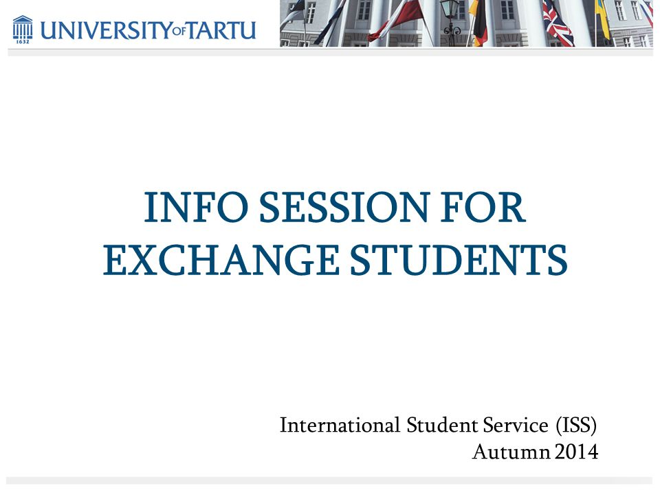 INFO SESSION FOR EXCHANGE STUDENTS International Student Service (ISS) Autumn 2014