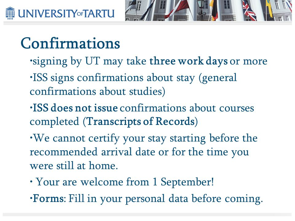 signing by UT may take three work days or more ISS signs confirmations about stay (general confirmations about studies) ISS does not issue confirmations about courses completed (Transcripts of Records) We cannot certify your stay starting before the recommended arrival date or for the time you were still at home.