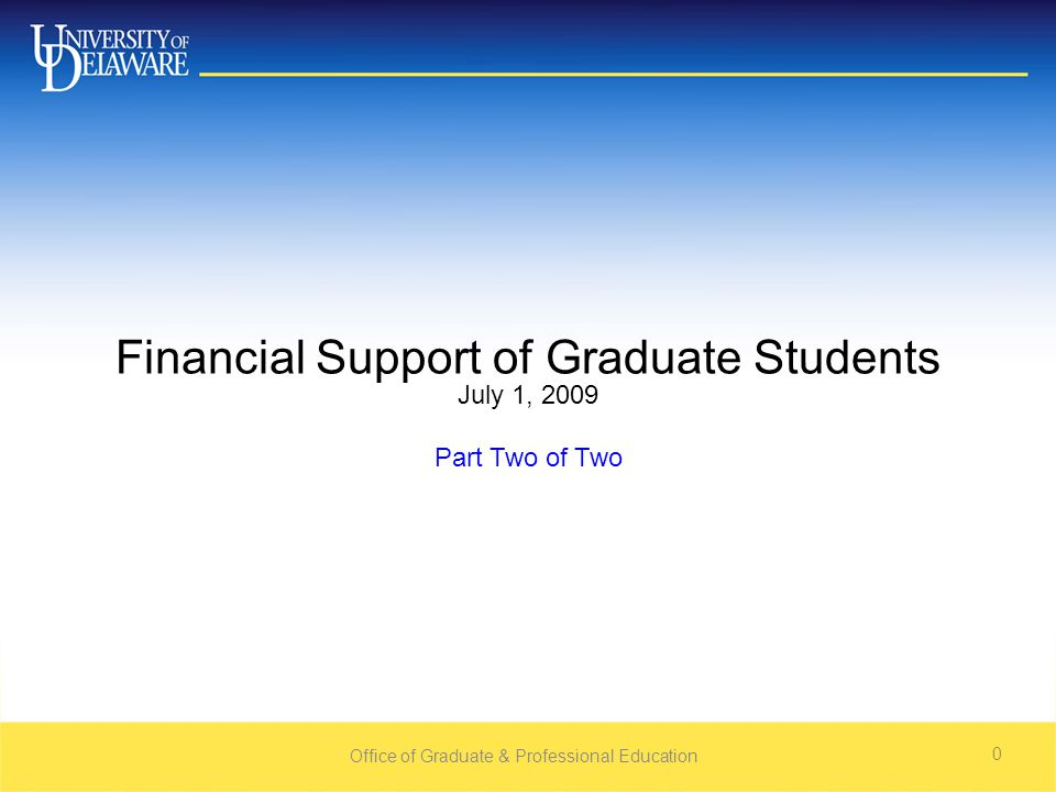 Office of Graduate & Professional Education 0 Financial Support of Graduate Students July 1, 2009 Part Two of Two