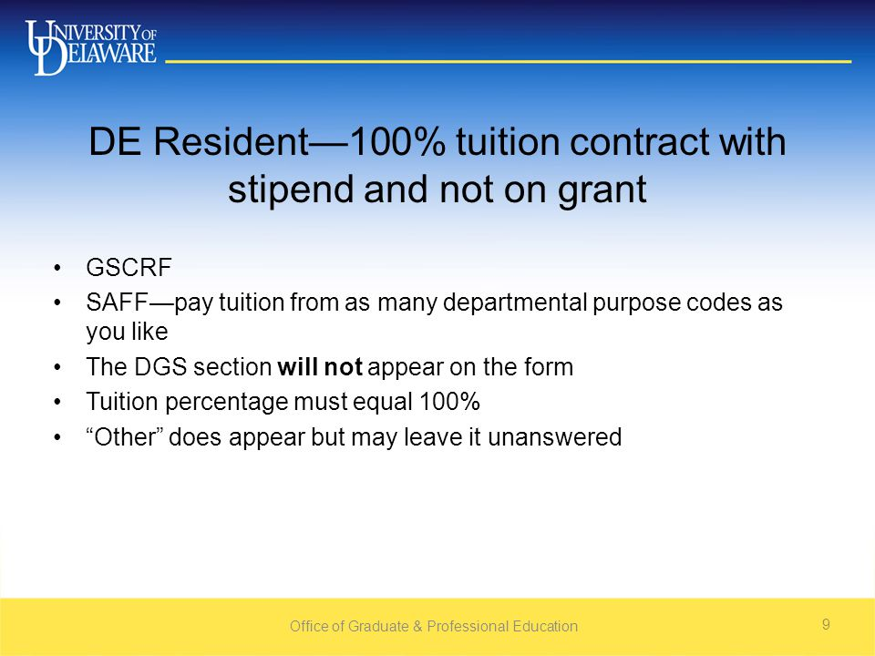 DE Resident—100% tuition contract with stipend and not on grant GSCRF SAFF—pay tuition from as many departmental purpose codes as you like The DGS section will not appear on the form Tuition percentage must equal 100% Other does appear but may leave it unanswered Office of Graduate & Professional Education 9