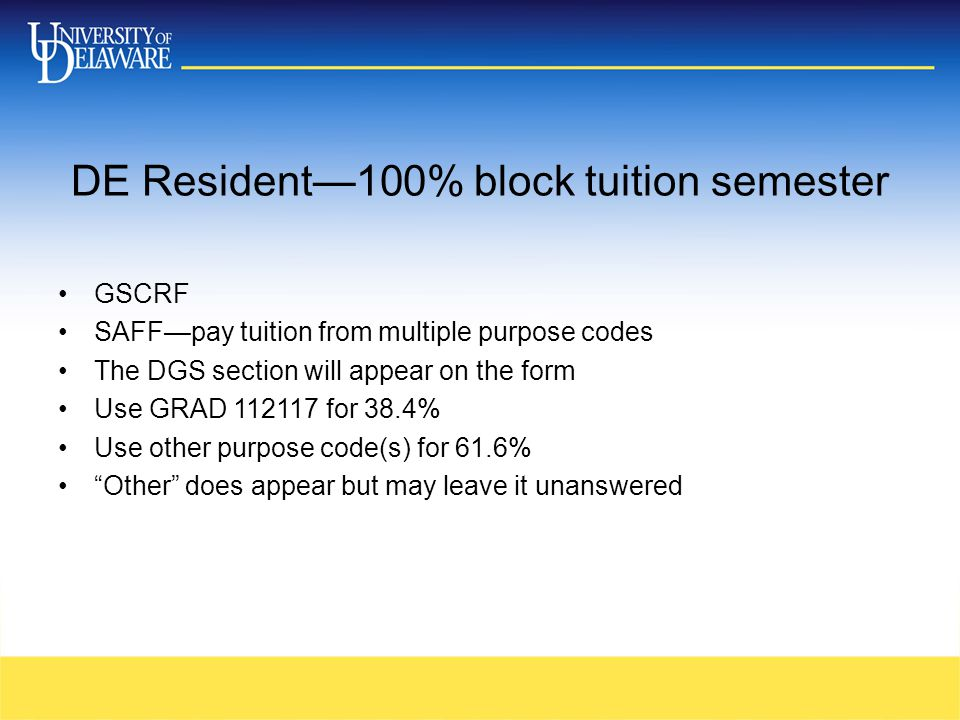 DE Resident—100% block tuition semester GSCRF SAFF—pay tuition from multiple purpose codes The DGS section will appear on the form Use GRAD 112117 for 38.4% Use other purpose code(s) for 61.6% Other does appear but may leave it unanswered