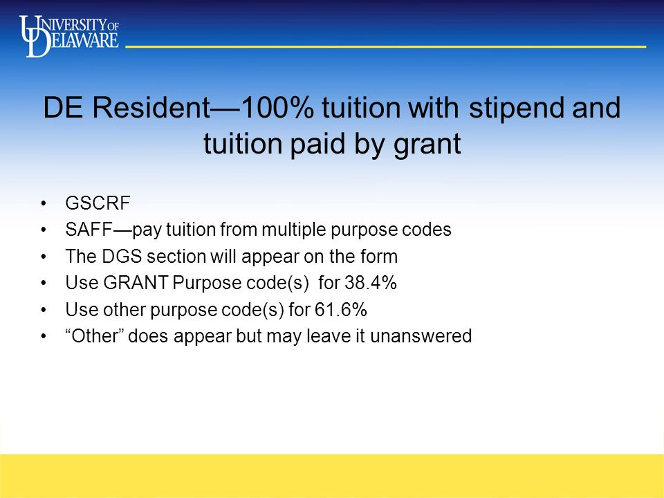 DE Resident—100% tuition with stipend and tuition paid by grant GSCRF SAFF—pay tuition from multiple purpose codes The DGS section will appear on the