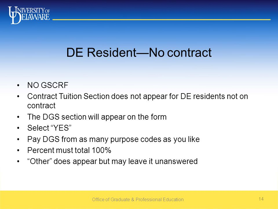 DE Resident—No contract NO GSCRF Contract Tuition Section does not appear for DE residents not on contract The DGS section will appear on the form Select YES Pay DGS from as many purpose codes as you like Percent must total 100% Other does appear but may leave it unanswered Office of Graduate & Professional Education 14
