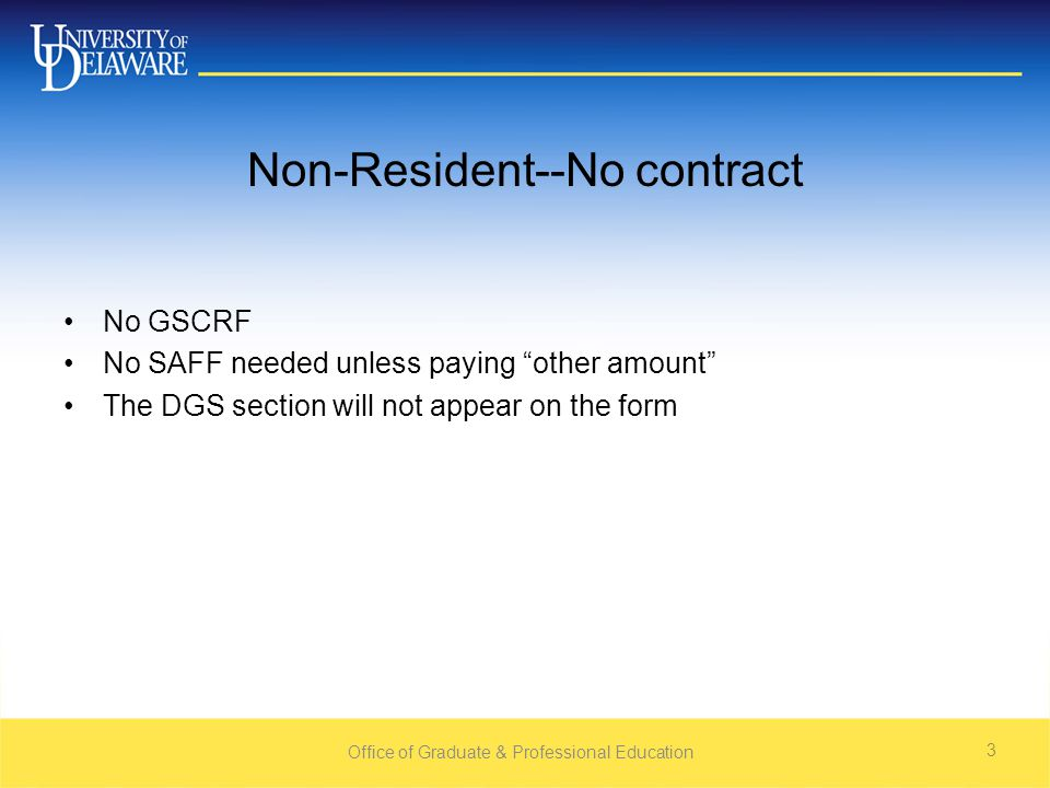 "Non-Resident--No contract No GSCRF No SAFF needed unless paying ""other amount"" The DGS section will not appear on the form Office of Graduate & Profes"