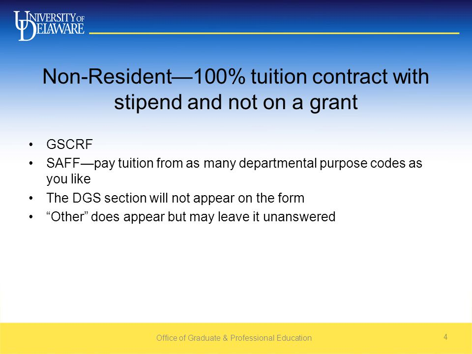 Non-Resident—100% tuition contract with stipend and not on a grant GSCRF SAFF—pay tuition from as many departmental purpose codes as you like The DGS