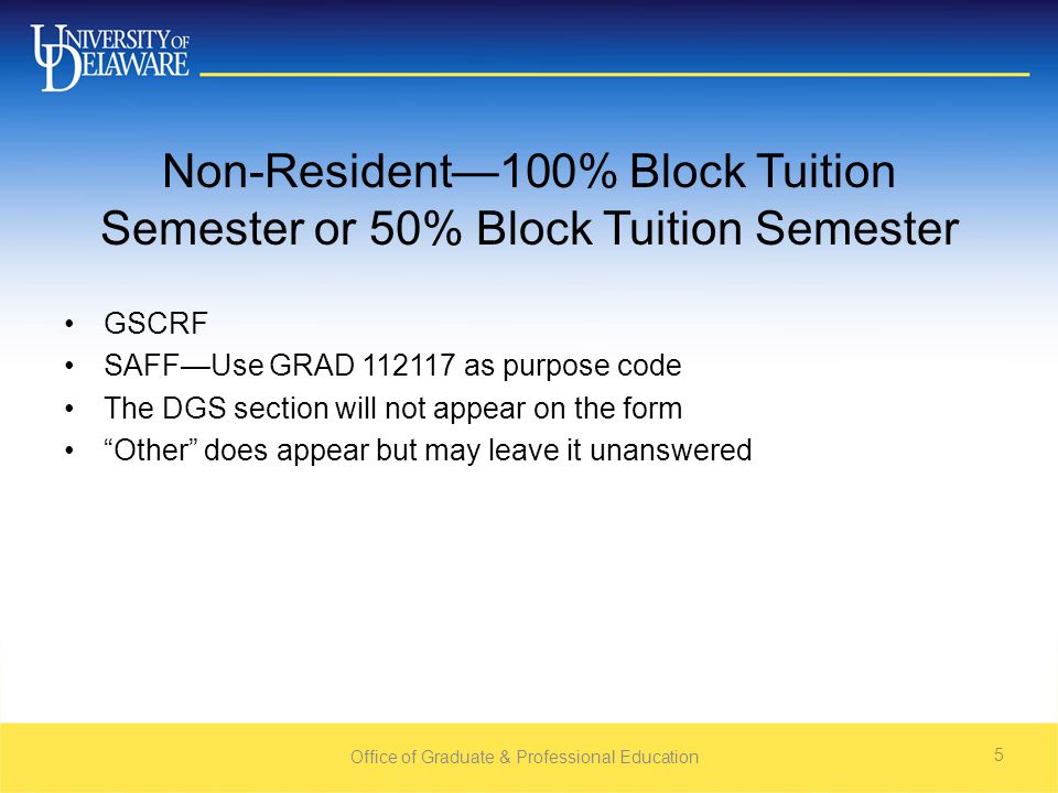 Non-Resident—100% Block Tuition Semester or 50% Block Tuition Semester GSCRF SAFF—Use GRAD 112117 as purpose code The DGS section will not appear on the form Other does appear but may leave it unanswered Office of Graduate & Professional Education 5