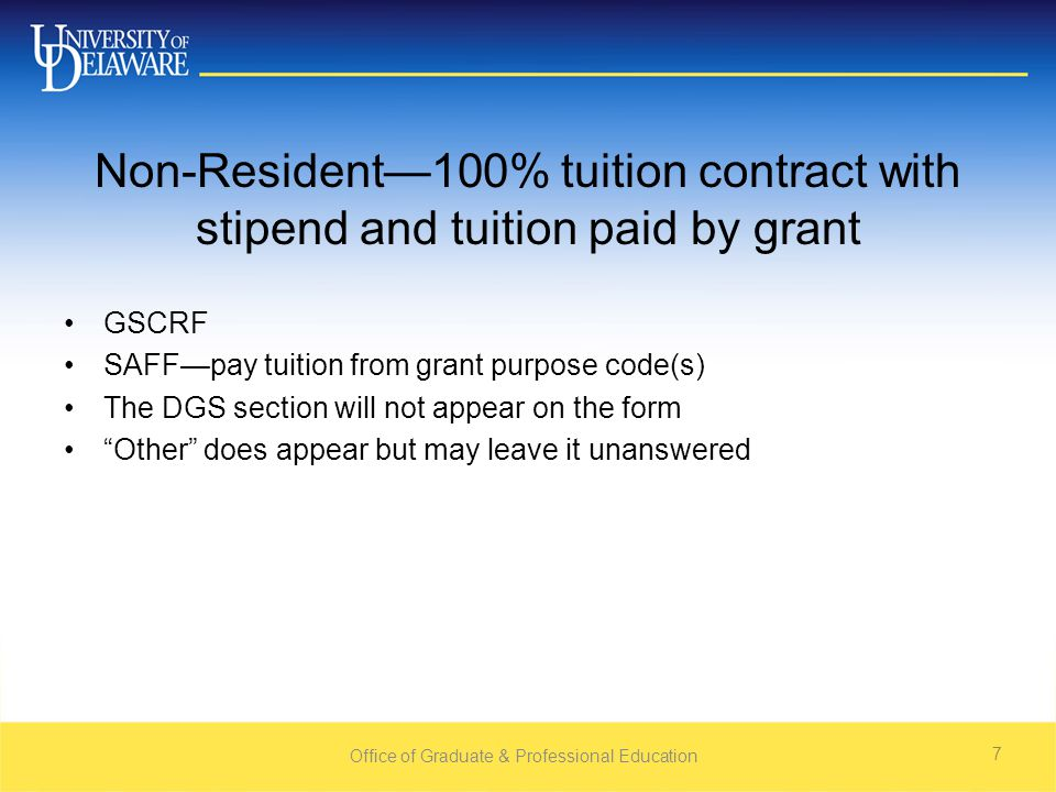 Non-Resident—100% tuition contract with stipend and tuition paid by grant GSCRF SAFF—pay tuition from grant purpose code(s) The DGS section will not appear on the form Other does appear but may leave it unanswered Office of Graduate & Professional Education 7