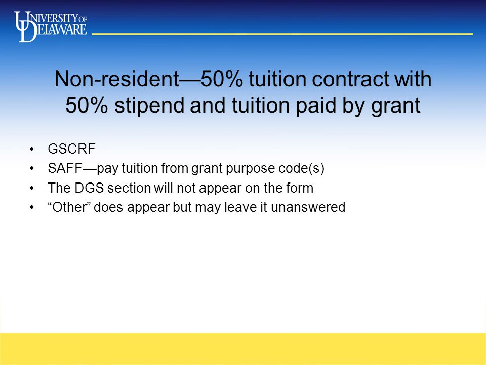 Non-resident—50% tuition contract with 50% stipend and tuition paid by grant GSCRF SAFF—pay tuition from grant purpose code(s) The DGS section will no