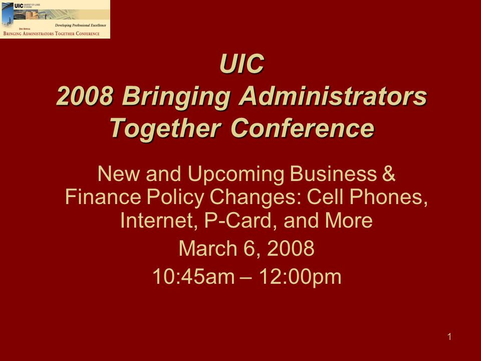 1 UIC 2008 Bringing Administrators Together Conference New and Upcoming Business & Finance Policy Changes: Cell Phones, Internet, P-Card, and More Mar