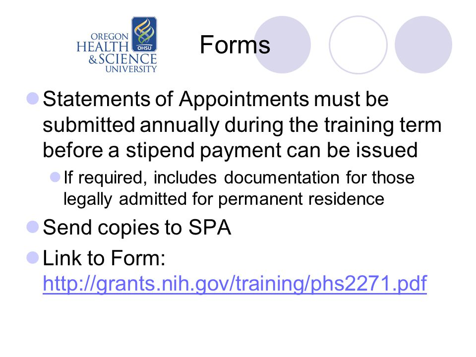 Forms Statements of Appointments must be submitted annually during the training term before a stipend payment can be issued If required, includes documentation for those legally admitted for permanent residence Send copies to SPA Link to Form: http://grants.nih.gov/training/phs2271.pdf http://grants.nih.gov/training/phs2271.pdf